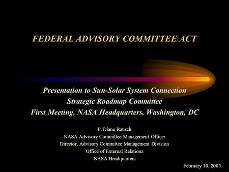 FEDERAL ADVISORY COMMITTEE ACT Presentation to Sun-Solar System Connection Strategic Roadmap Committee First Meeting, NASA Headquarters, Washington, DC.
