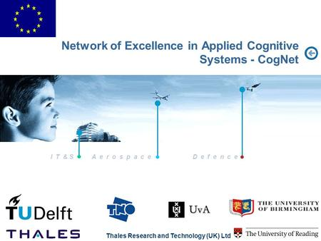 I T & S A e r o s p a c eD e f e n c e Thales Research and Technology (UK) Ltd Network of Excellence in Applied Cognitive Systems - CogNet.