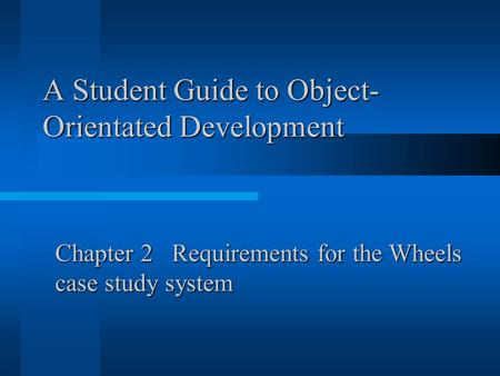 A Student Guide to Object- Orientated Development Chapter 2 Requirements for the Wheels case study system.