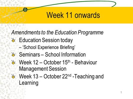 1 Week 11 onwards Amendments to the Education Programme Education Session today – 'School Experience Briefing' Seminars – School Information Week 12 –