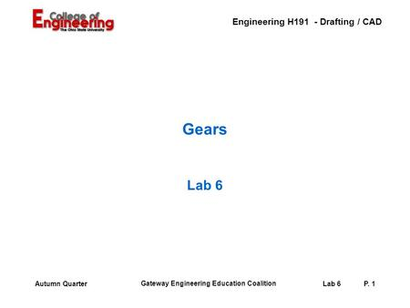 Engineering H191 - Drafting / CAD Gateway Engineering Education Coalition Lab 6P. 1Autumn Quarter Gears Lab 6.