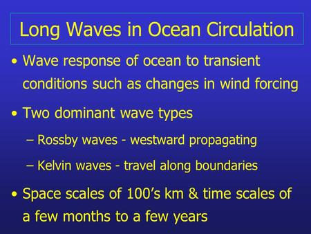 Long Waves in Ocean Circulation Wave response of ocean to transient conditions such as changes in wind forcing Two dominant wave types – Rossby waves -