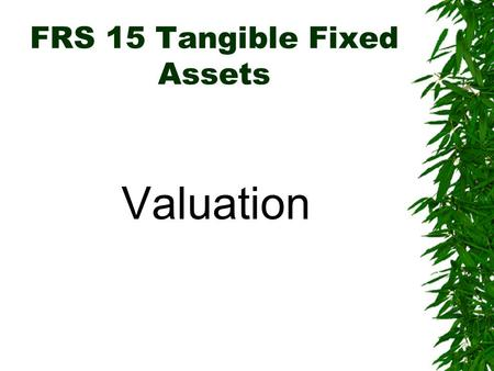 FRS 15 Tangible Fixed Assets Valuation. FRS 15 Tangible Fixed Assets Valuation:  Carrying value of TFA: –Fixed Assets may be stated at Historical Cost.