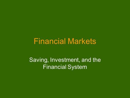 Financial Markets Saving, Investment, and the Financial System.