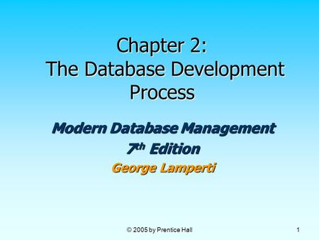 © 2005 by Prentice Hall 1 Chapter 2: The Database Development Process Modern Database Management 7 th Edition George Lamperti.