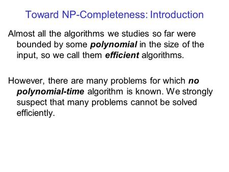 Toward NP-Completeness: Introduction Almost all the algorithms we studies so far were bounded by some polynomial in the size of the input, so we call them.