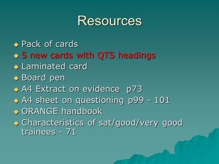 Resources  Pack of cards  5 new cards with QTS headings  Laminated card  Board pen  A4 Extract on evidence p73  A4 sheet on questioning p99 - 101.