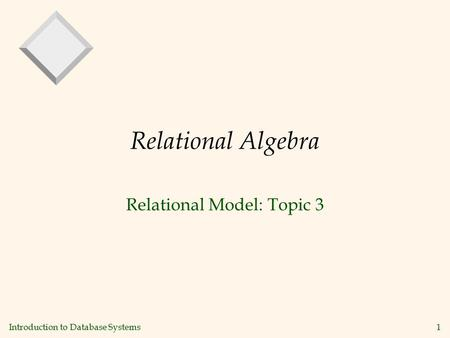 Introduction to Database Systems 1 Relational Algebra Relational Model: Topic 3.