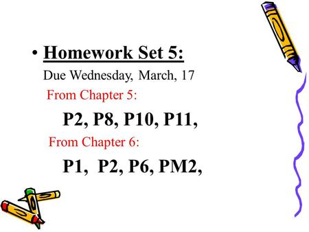 Homework Set 5: Due Wednesday, March, 17 From Chapter 5: P2, P8, P10, P11, From Chapter 6: P1, P2, P6, PM2,