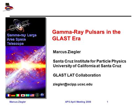 Marcus ZieglerAPS April Meeting 2006 1 Gamma-Ray Pulsars in the GLAST Era Gamma-ray Large Area Space Telescope Marcus Ziegler Santa Cruz Institute for.
