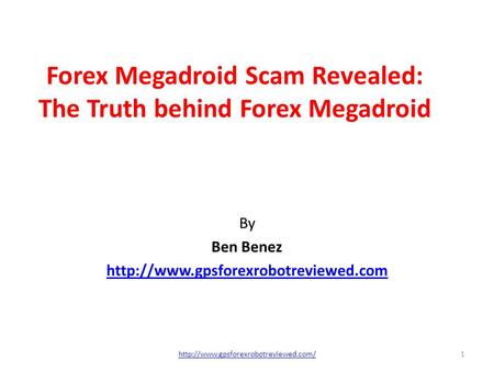 Forex Megadroid Scam Revealed: The Truth behind Forex Megadroid By Ben Benez  1http://www.gpsforexrobotreviewed.com/