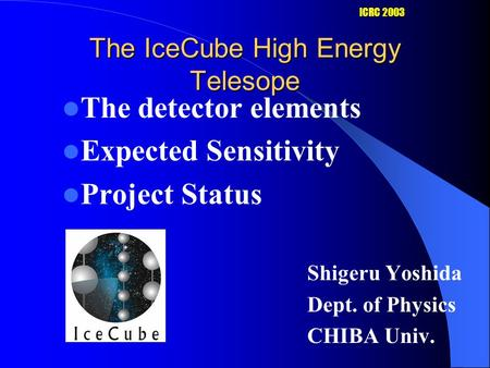 The IceCube High Energy Telesope The detector elements Expected Sensitivity Project Status Shigeru Yoshida Dept. of Physics CHIBA Univ. ICRC 2003.