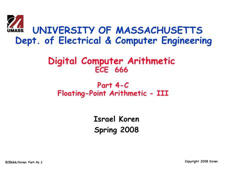 Copyright 2008 Koren ECE666/Koren Part.4c.1 Israel Koren Spring 2008 UNIVERSITY OF MASSACHUSETTS Dept. of Electrical & Computer Engineering Digital Computer.