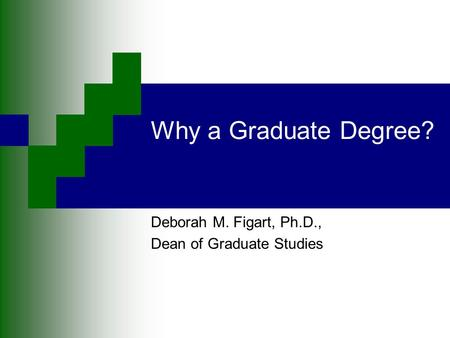Why a Graduate Degree? Deborah M. Figart, Ph.D., Dean of Graduate Studies.