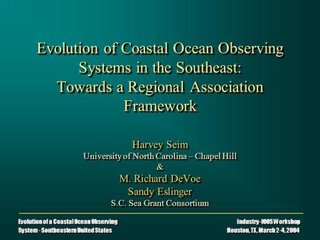Evolution of a Coastal Ocean Observing Industry-IOOS Workshop System - Southeastern United States Houston, TX, March 2-4, 2004 Evolution of Coastal Ocean.