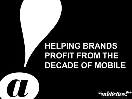 Private & Confidential – Copyright Addictive Ltd 2011 HELPING BRANDS PROFIT FROM THE DECADE OF MOBILE.