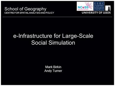 School of Geography CENTRE FOR SPATIAL ANALYSIS AND POLICY e-Infrastructure for Large-Scale Social Simulation Mark Birkin Andy Turner.