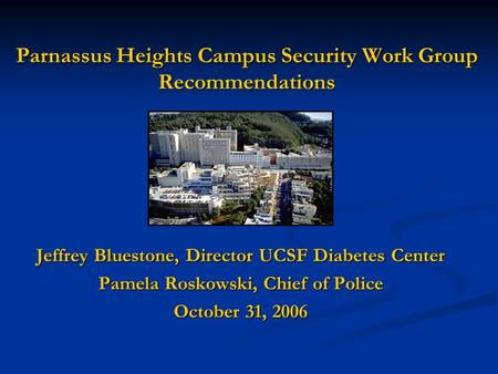Parnassus Heights Campus Security Work Group Recommendations Jeffrey Bluestone, Director UCSF Diabetes Center Pamela Roskowski, Chief of Police October.