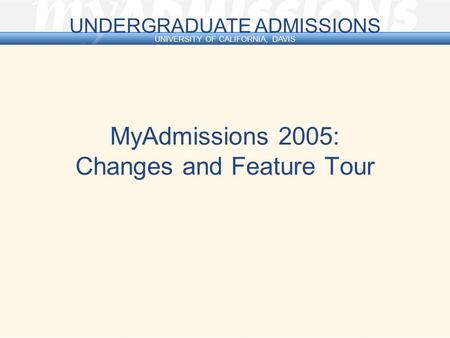 U N D E R G R A D U A T E A D M I S S I O N S UNIVERSITY OF CALIFORNIA, DAVIS MyAdmissions 2005: Changes and Feature Tour.