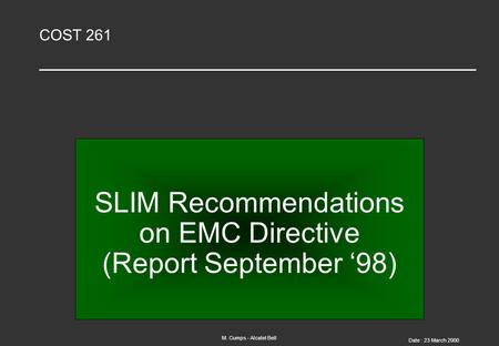 M. Cumps - Alcatel Bell Date : 23 March 2000 COST 261 SLIM Recommendations on EMC Directive (Report September '98)