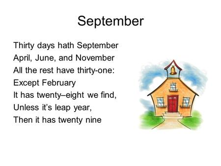 September Thirty days hath September April, June, and November All the rest have thirty-one: Except February It has twenty–eight we find, Unless it's leap.