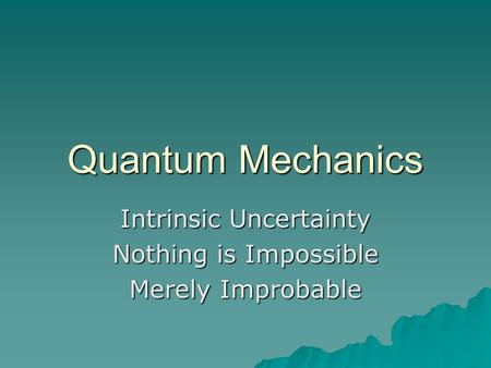 Quantum Mechanics Intrinsic Uncertainty Nothing is Impossible Merely Improbable.