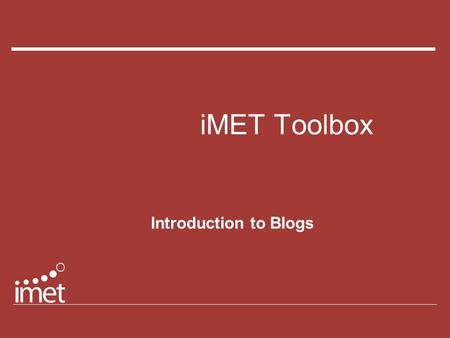 IMET Toolbox Introduction to Blogs. iMET Toolbox: Blog bloggers blog-0-rama blogosphere edublog blogmania WebLog blogging.