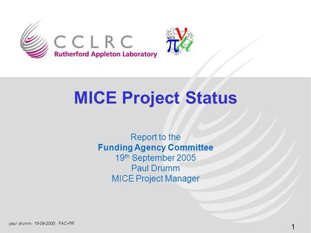 1 paul drumm; 19-09-2005; FAC-PR MICE Project Status Report to the Funding Agency Committee 19 th September 2005 Paul Drumm MICE Project Manager.