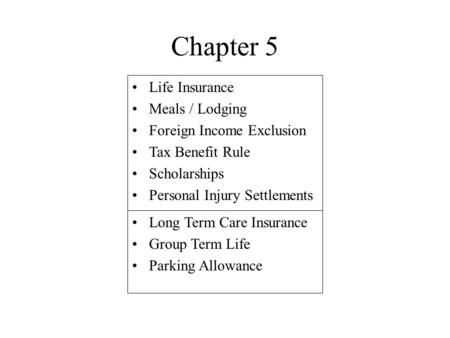 Chapter 5 Life Insurance Meals / Lodging Foreign Income Exclusion Tax Benefit Rule Scholarships Personal Injury Settlements Long Term Care Insurance Group.