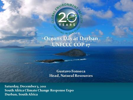 Saturday, December 3, 2011 South Africa Climate Change Response Expo Durban, South Africa Oceans Day at Durban UNFCCC COP 17 Gustavo Fonseca Head, Natural.