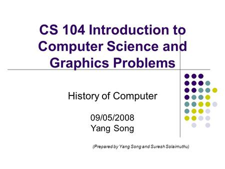 CS 104 Introduction to Computer Science and Graphics Problems History of Computer 09/05/2008 Yang Song (Prepared by Yang Song and Suresh Solaimuthu)