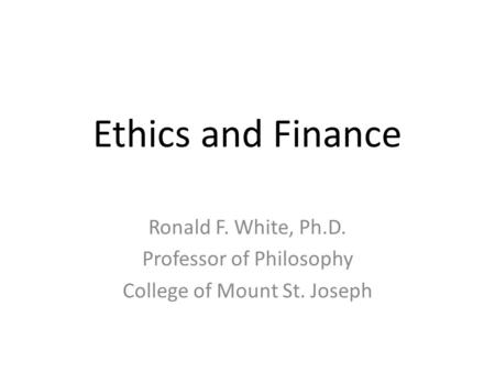 Ethics and Finance Ronald F. White, Ph.D. Professor of Philosophy College of Mount St. Joseph.