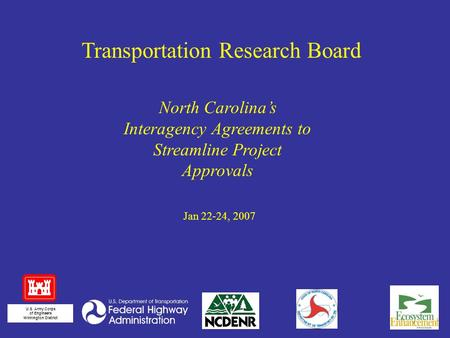 Jan 22-24, 2007 Transportation Research Board U.S. Army Corps of Engineers Wilmington District North Carolina's Interagency Agreements to Streamline Project.