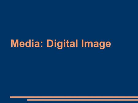 Media: Digital Image. Representing Digital Images ● Pixel ● Resolution ● Aspect ratio.
