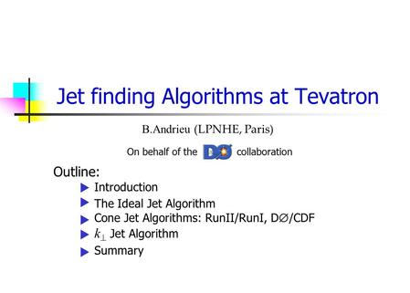 Jet finding Algorithms at Tevatron B.Andrieu (LPNHE, Paris) On behalf of the collaboration Outline: Introduction The Ideal Jet Algorithm Cone Jet Algorithms: