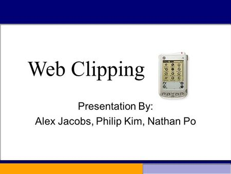 Web Clipping Presentation By: Alex Jacobs, Philip Kim, Nathan Po Web Clipping.