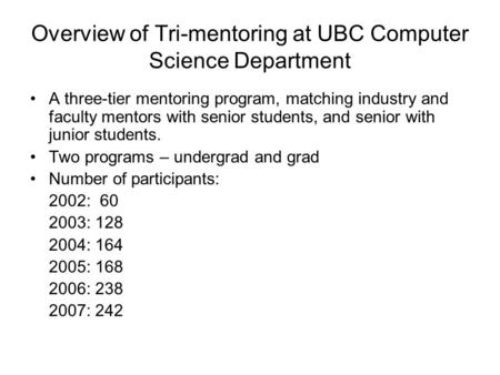 Overview of Tri-mentoring at UBC Computer Science Department A three-tier mentoring program, matching industry and faculty mentors with senior students,