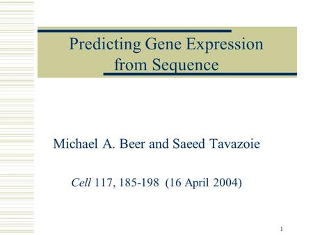 1 Predicting Gene Expression from Sequence Michael A. Beer and Saeed Tavazoie Cell 117, 185-198 (16 April 2004)