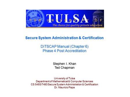 Secure System Administration & Certification DITSCAP Manual (Chapter 6) Phase 4 Post Accreditation Stephen I. Khan Ted Chapman University of Tulsa Department.