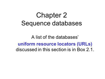 Chapter 2 Sequence databases A list of the databases' uniform resource locators (URLs) discussed in this section is in Box 2.1.