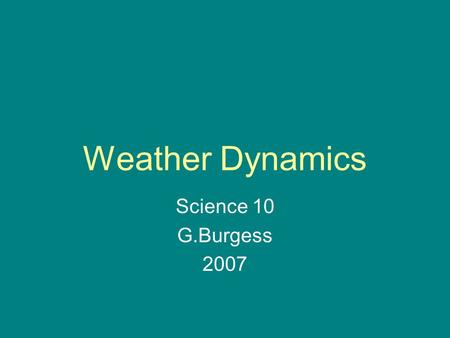 Weather Dynamics Science 10 G.Burgess 2007. Our weather is dependant on the movements of air and water. Light from the sun heats the Earth and oceans.