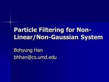 Particle Filtering for Non- Linear/Non-Gaussian System Bohyung Han