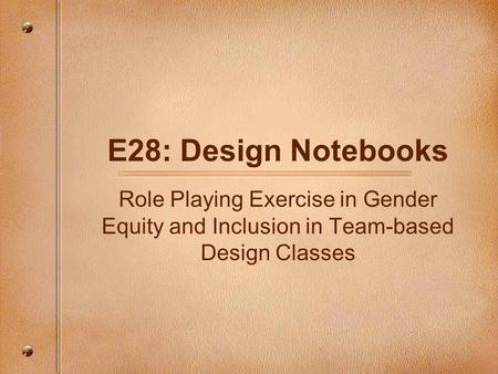 E28: Design Notebooks Role Playing Exercise in Gender Equity and Inclusion in Team-based Design Classes.