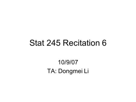 Stat 245 Recitation 6 10/9/07 TA: Dongmei Li. 10/9/2007245 Recitation TA: Dongmei Li Announcement Homework 2 grades and solutions have been posted on.