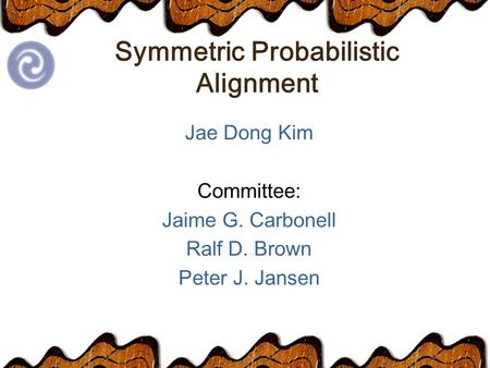 Symmetric Probabilistic Alignment Jae Dong Kim Committee: Jaime G. Carbonell Ralf D. Brown Peter J. Jansen.
