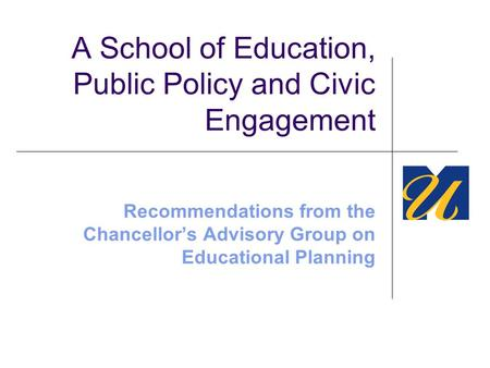 A School of Education, Public Policy and Civic Engagement Recommendations from the Chancellor's Advisory Group on Educational Planning.