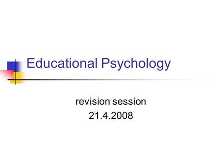 Educational Psychology revision session 21.4.2008.
