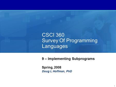 1 CSCI 360 Survey Of Programming Languages 9 – Implementing Subprograms Spring, 2008 Doug L Hoffman, PhD.