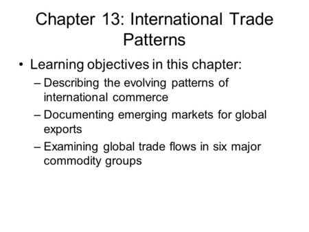 Chapter 13: International Trade Patterns Learning objectives in this chapter: –Describing the evolving patterns of international commerce –Documenting.