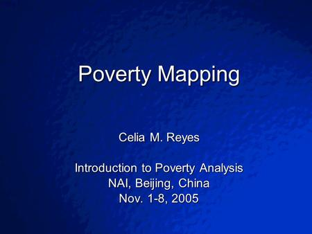 © 2003 By Default!Slide 1 Poverty Mapping Celia M. Reyes Introduction to Poverty Analysis NAI, Beijing, China Nov. 1-8, 2005.